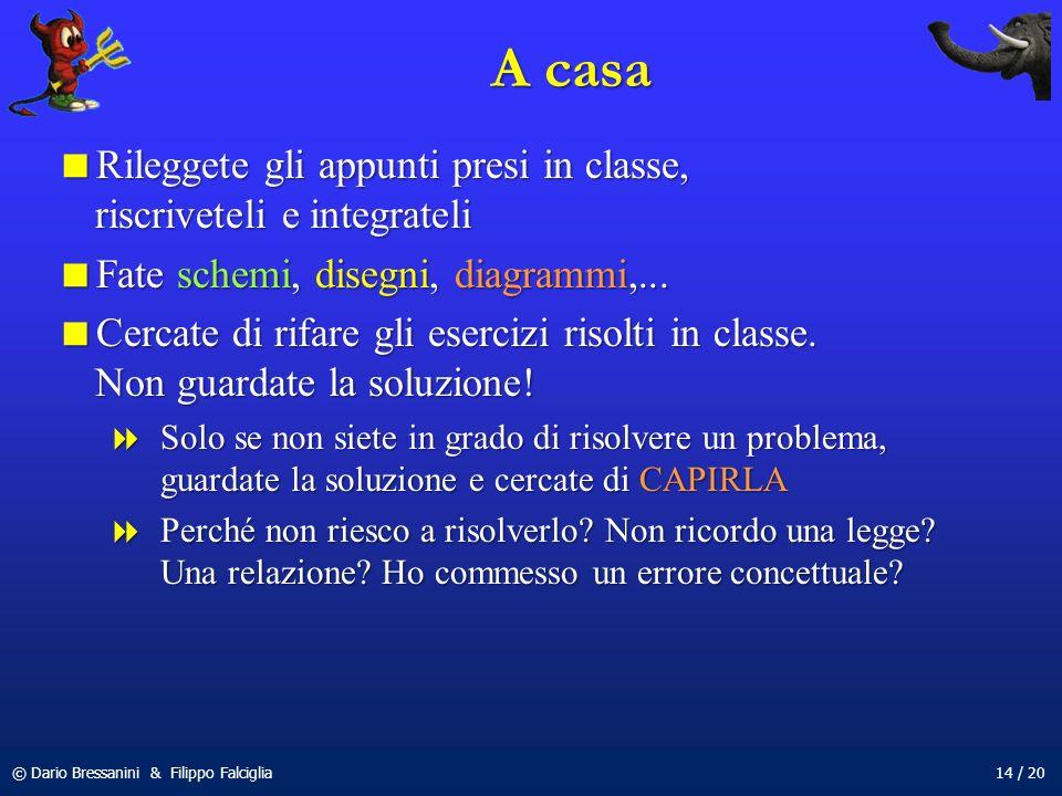 © Dario Bressanini & Filippo Falciglia14 / 20 A casa Rileggete gli appunti presi in classe, riscriveteli e integrateli Rileggete gli appunti presi in