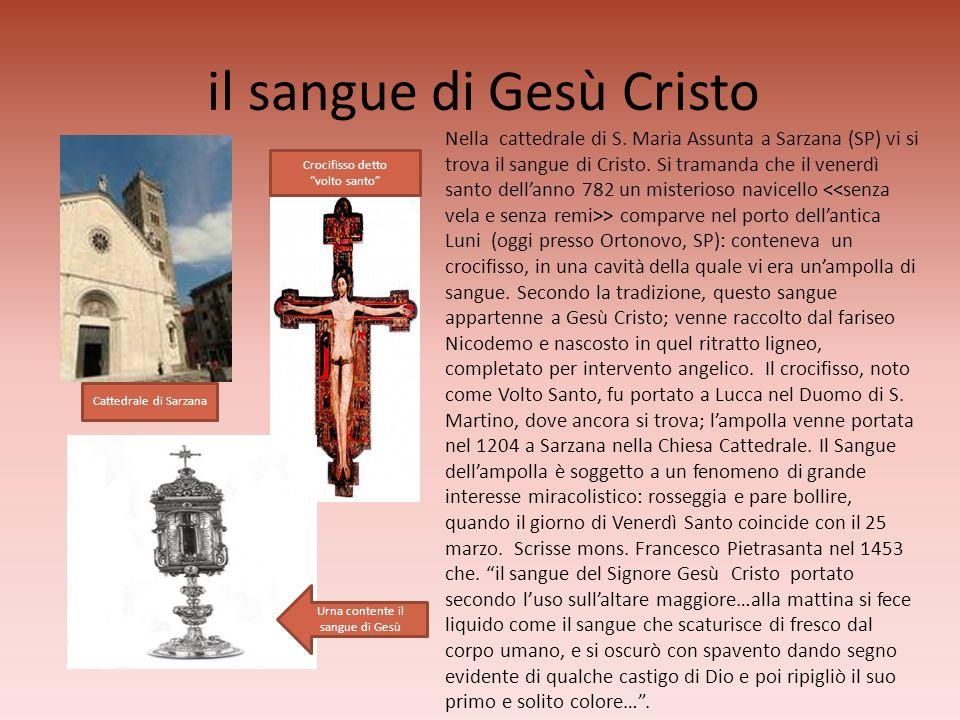 il sangue di Gesù Cristo Nella cattedrale di S. Maria Assunta a Sarzana (SP) vi si trova il sangue di Cristo. Si tramanda che il venerdì santo dellann