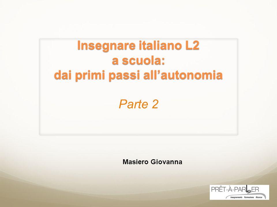 Insegnare italiano L2 a scuola: dai primi passi allautonomia Insegnare italiano L2 a scuola: dai primi passi allautonomia Parte 2 Masiero Giovanna