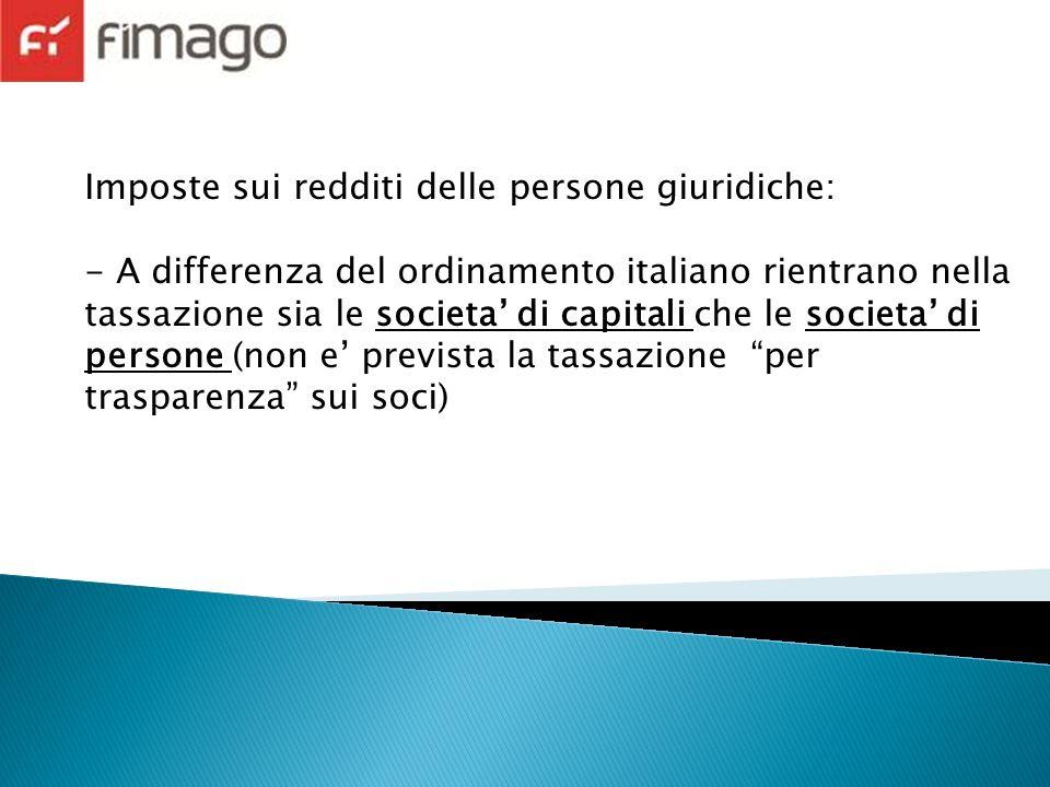 Imposte sui redditi delle persone giuridiche: - A differenza del ordinamento italiano rientrano nella tassazione sia le societa di capitali che le societa di persone (non e prevista la tassazione per trasparenza sui soci)