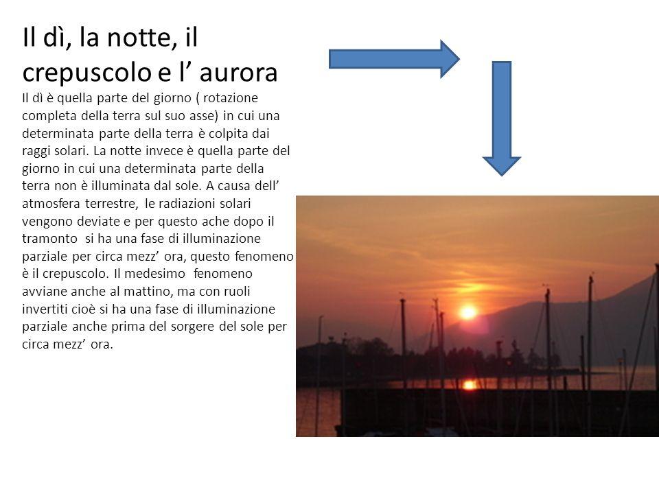 Il dì, la notte, il crepuscolo e l aurora Il dì è quella parte del giorno ( rotazione completa della terra sul suo asse) in cui una determinata parte della terra è colpita dai raggi solari.