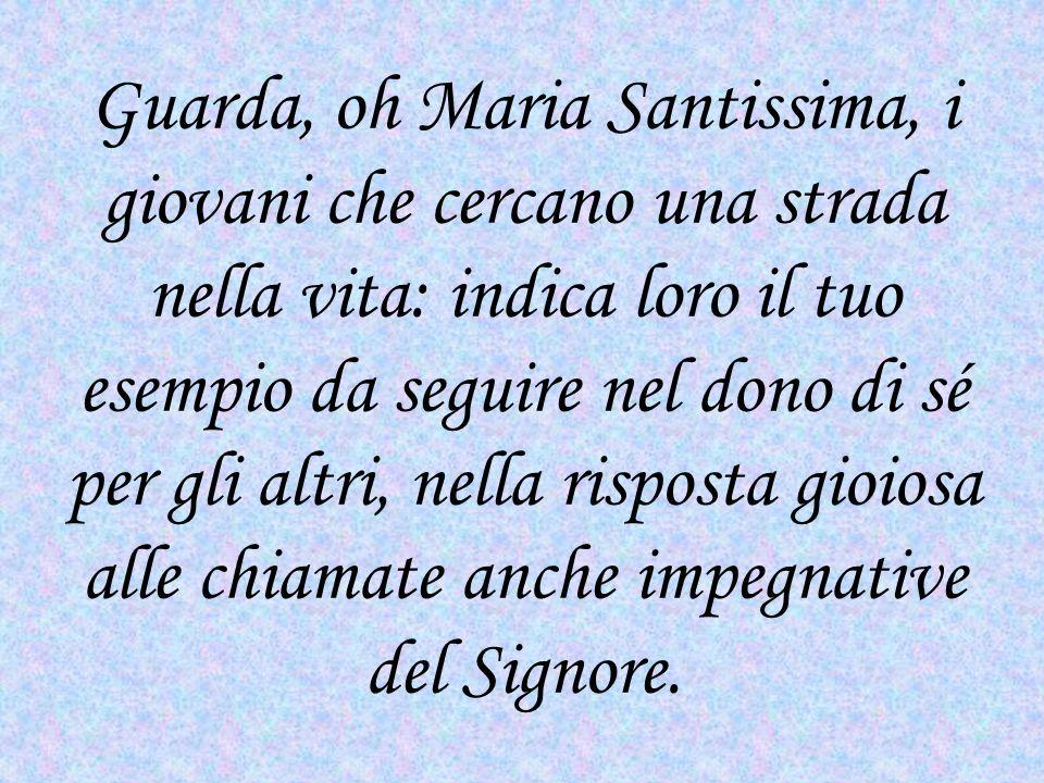 Guarda, oh Maria Santissima, i giovani che cercano una strada nella vita: indica loro il tuo esempio da seguire nel dono di sé per gli altri, nella ri