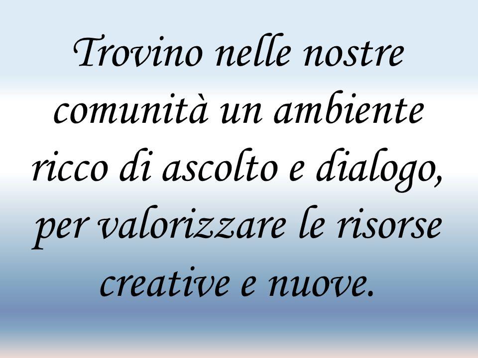 Trovino nelle nostre comunità un ambiente ricco di ascolto e dialogo, per valorizzare le risorse creative e nuove.