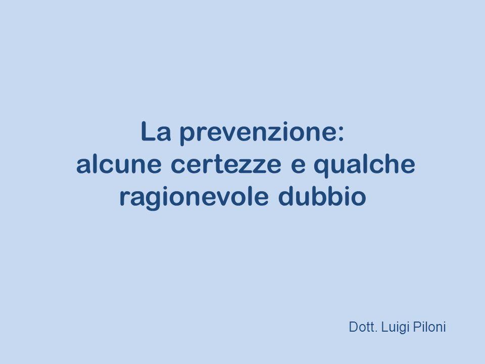 La prevenzione: alcune certezze e qualche ragionevole dubbio Dott. Luigi Piloni