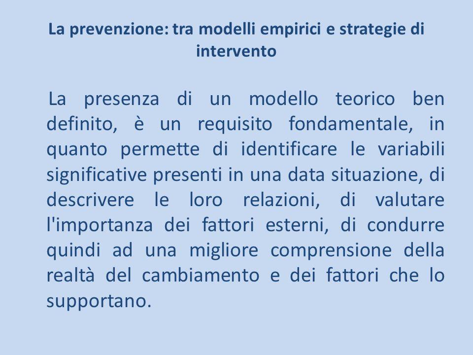 La prevenzione: tra modelli empirici e strategie di intervento La presenza di un modello teorico ben definito, è un requisito fondamentale, in quanto