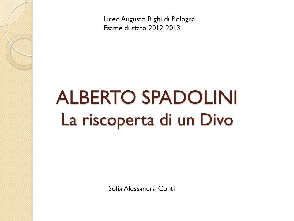 ALBERTO SPADOLINI La riscoperta di un Divo Liceo Augusto Righi di Bologna Esame di stato 2012-2013 Sofia Alessandra Conti