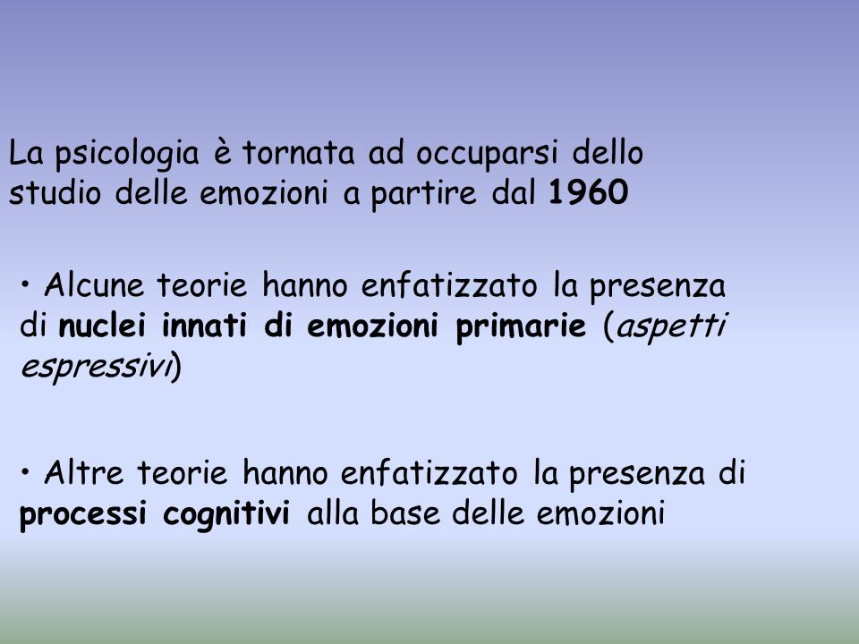 La psicologia è tornata ad occuparsi dello studio delle emozioni a partire dal 1960 Alcune teorie hanno enfatizzato la presenza di nuclei innati di em