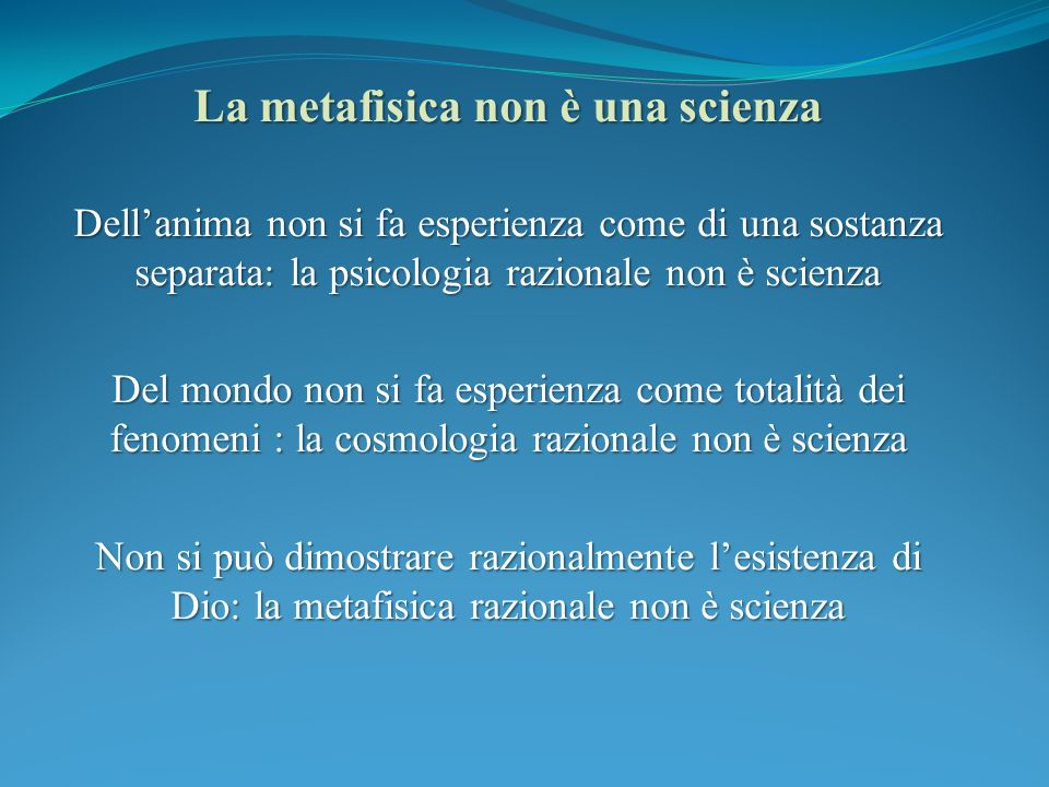La metafisica non è una scienza Dellanima non si fa esperienza come di una sostanza separata: la psicologia razionale non è scienza Del mondo non si fa esperienza come totalità dei fenomeni : la cosmologia razionale non è scienza Non si può dimostrare razionalmente lesistenza di Dio: la metafisica razionale non è scienza