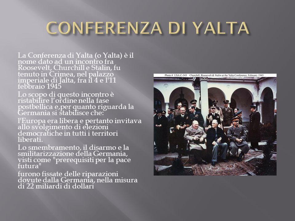 La Conferenza di Yalta (o Yalta) è il nome dato ad un incontro fra Roosevelt, Churchill e Stalin, fu tenuto in Crimea, nel palazzo imperiale di Jalta,