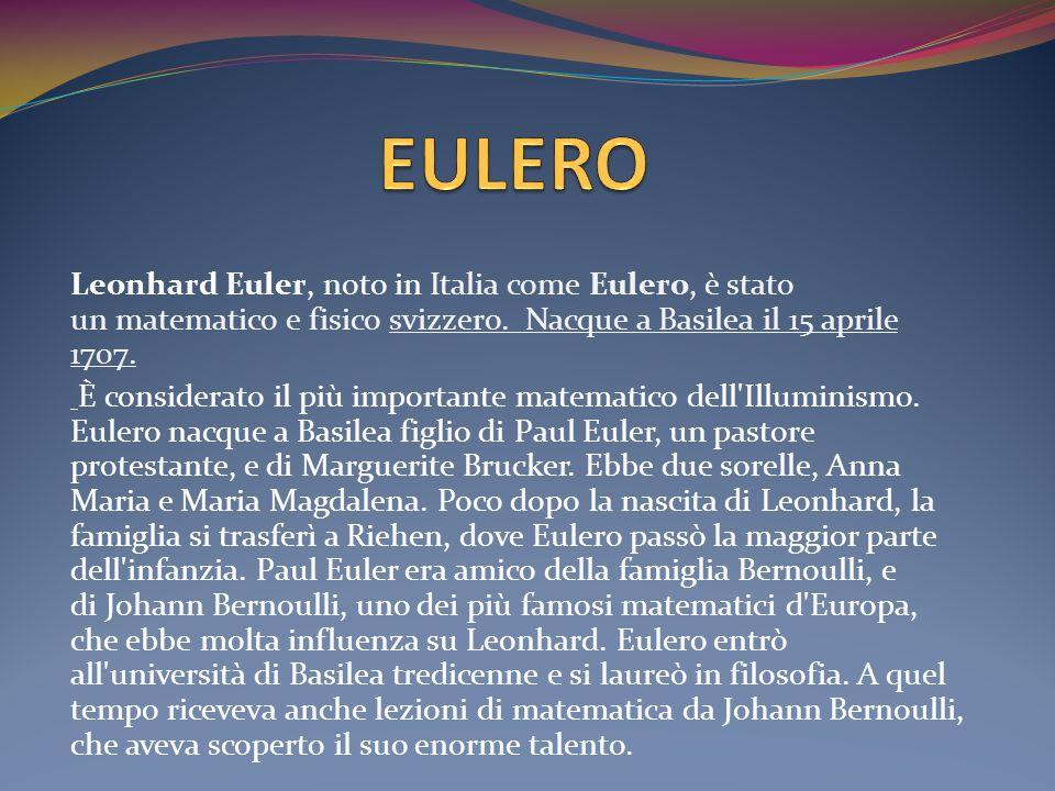 Leonhard Euler, noto in Italia come Eulero, è stato un matematico e fisico svizzero. Nacque a Basilea il 15 aprile 1707. È considerato il più importan