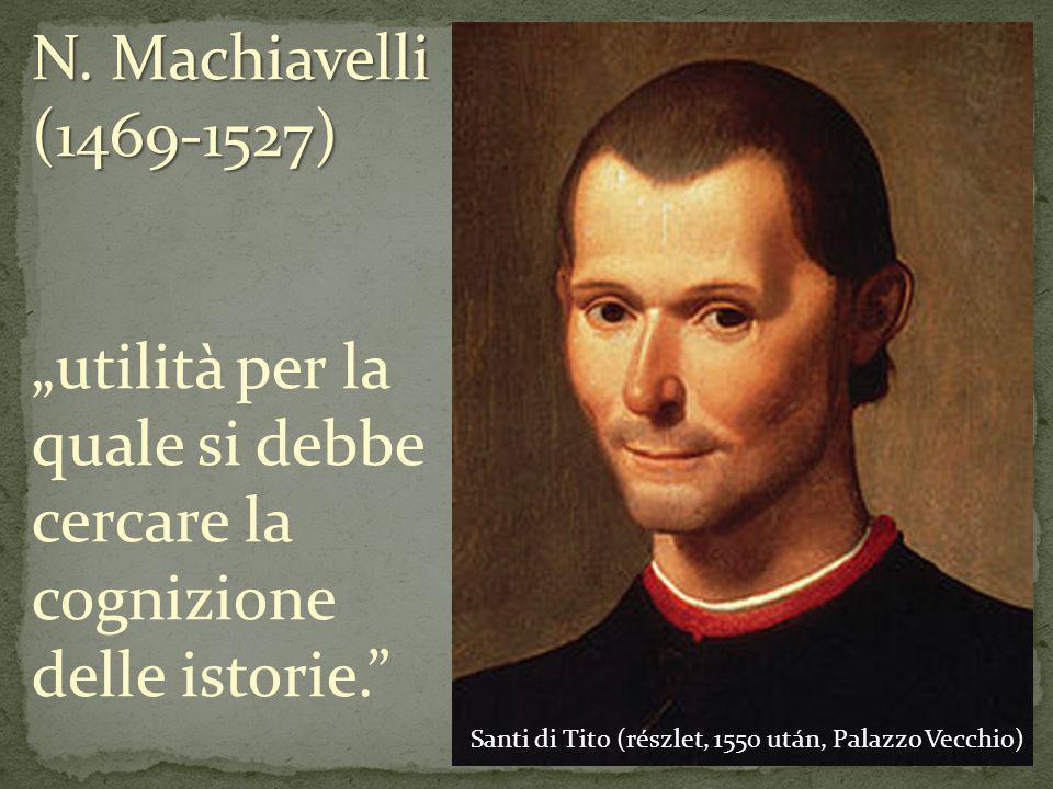 Santi di Tito (részlet, 1550 után, Palazzo Vecchio) N. Machiavelli (1469-1527) utilità per la quale si debbe cercare la cognizione delle istorie.