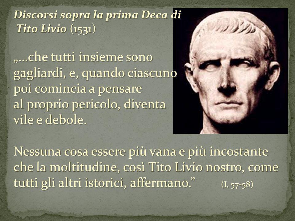 Discorsi sopra la prima Deca di Tito Livio (1531) Tito Livio (1531) …che tutti insieme sono gagliardi, e, quando ciascuno poi comincia a pensare al pr