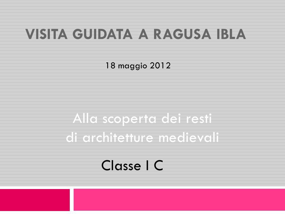 VISITA GUIDATA A RAGUSA IBLA Alla scoperta dei resti di architetture medievali Classe I C 18 maggio 2012