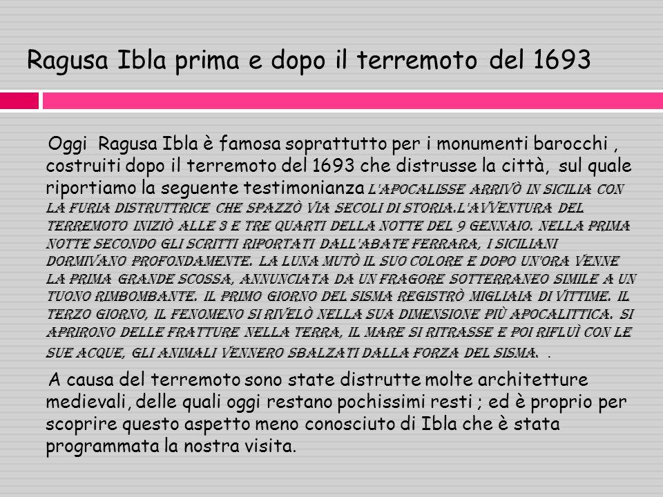 Ragusa Ibla prima e dopo il terremoto del 1693 Oggi Ragusa Ibla è famosa soprattutto per i monumenti barocchi, costruiti dopo il terremoto del 1693 che distrusse la città, sul quale riportiamo la seguente testimonianza l Apocalisse arrivò in Sicilia con la furia distruttrice che spazzò via secoli di storiA.L avventura del terremoto iniziò alle 3 e tre quarti della notte del 9 gennaio.