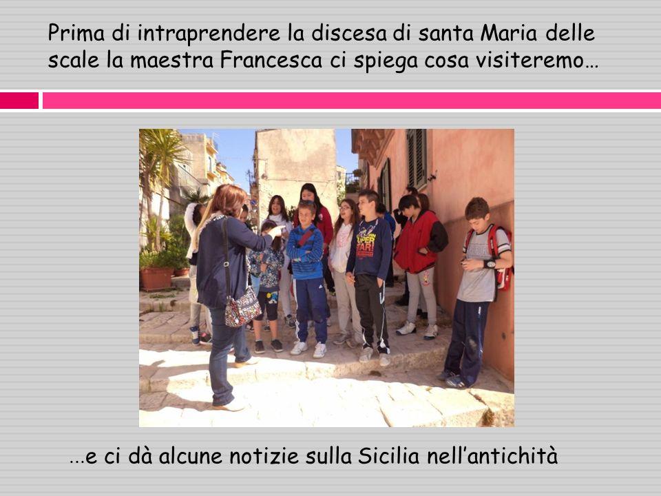 Prima di intraprendere la discesa di santa Maria delle scale la maestra Francesca ci spiega cosa visiteremo… … e ci dà alcune notizie sulla Sicilia nellantichità