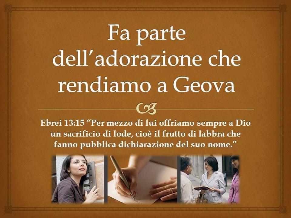 Ebrei 13:15 Per mezzo di lui offriamo sempre a Dio un sacrificio di lode, cioè il frutto di labbra che fanno pubblica dichiarazione del suo nome.