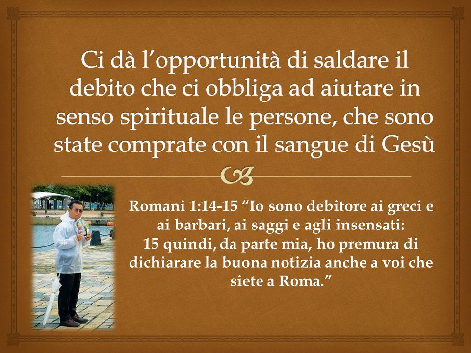 Romani 1:14-15 Io sono debitore ai greci e ai barbari, ai saggi e agli insensati: 15 quindi, da parte mia, ho premura di dichiarare la buona notizia a