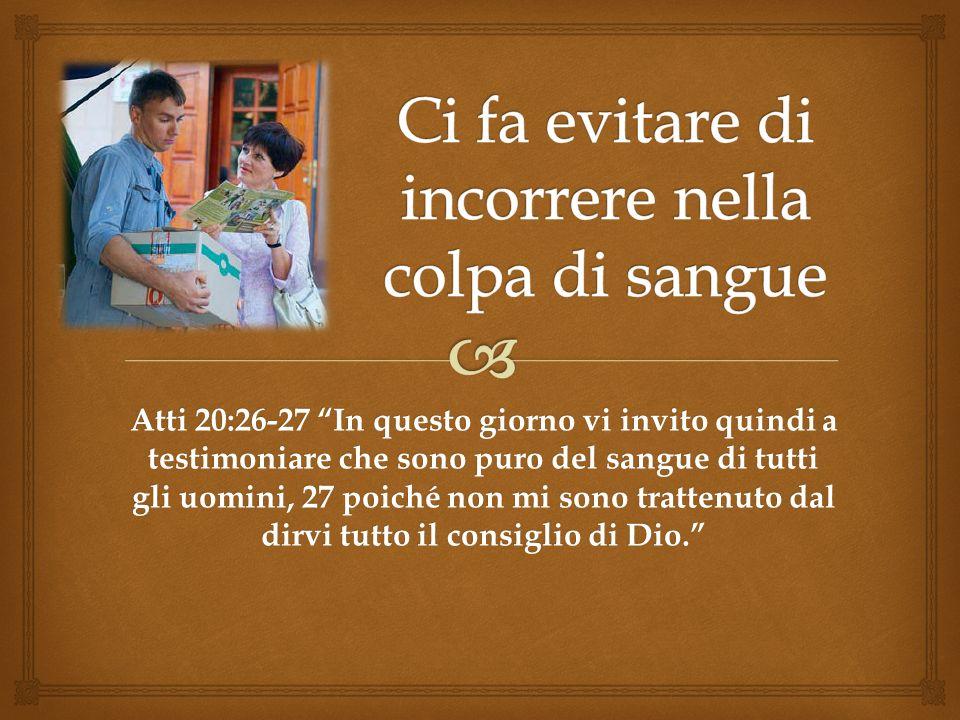 Atti 20:26-27 In questo giorno vi invito quindi a testimoniare che sono puro del sangue di tutti gli uomini, 27 poiché non mi sono trattenuto dal dirv