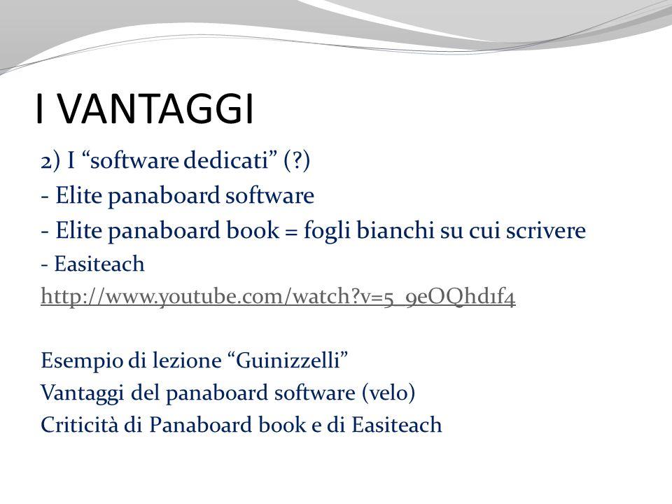 I VANTAGGI 2) I software dedicati (?) - Elite panaboard software - Elite panaboard book = fogli bianchi su cui scrivere - Easiteach http://www.youtube