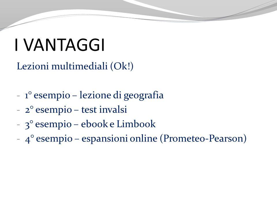 I VANTAGGI Lezioni multimediali (Ok!) - 1° esempio – lezione di geografia - 2° esempio – test invalsi - 3° esempio – ebook e Limbook - 4° esempio – es