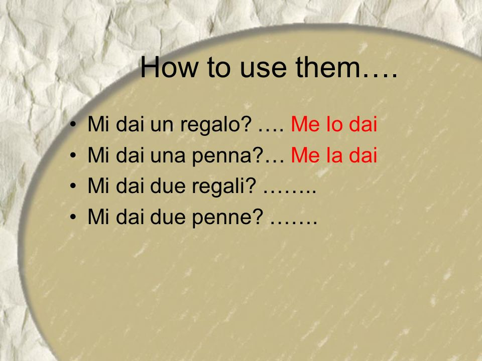 How to use them…. Mi dai un regalo? …. Me lo dai Mi dai una penna?… Me la dai Mi dai due regali? …….. Mi dai due penne? …….