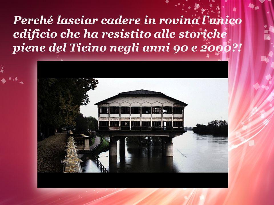 Perché lasciar cadere in rovina lunico edificio che ha resistito alle storiche piene del Ticino negli anni 90 e 2000?!