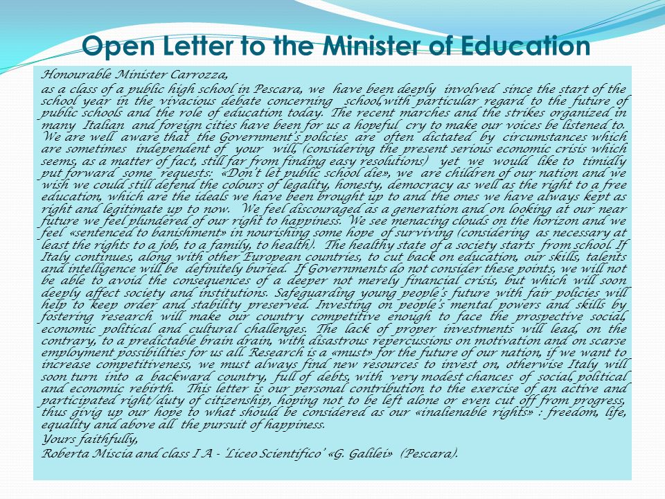 Open Letter to the Minister of Education Honourable Minister Carrozza, as a class of a public high school in Pescara, we have been deeply involved since the start of the school year in the vivacious debate concerning school,with particular regard to the future of public schools and the role of education today.