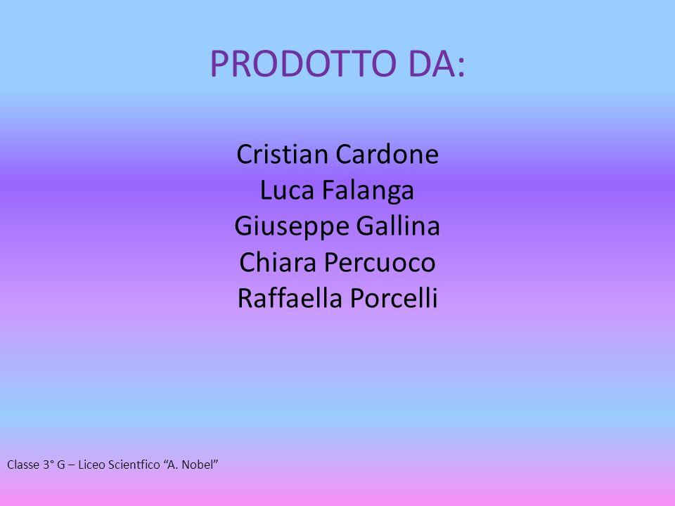 PRODOTTO DA: Cristian Cardone Luca Falanga Giuseppe Gallina Chiara Percuoco Raffaella Porcelli Classe 3° G – Liceo Scientfico A. Nobel