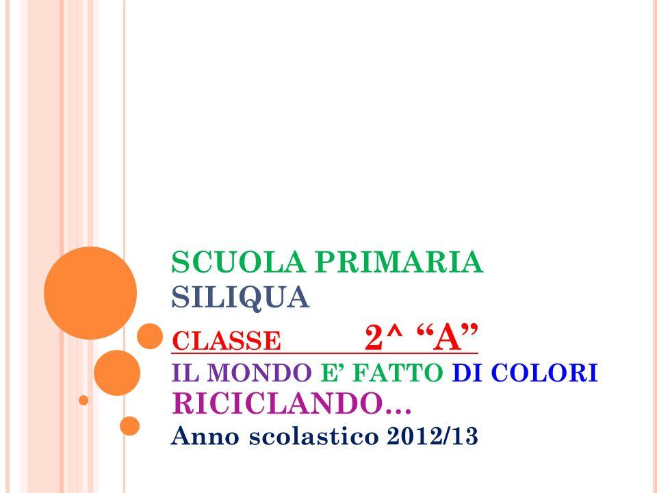 SCUOLA PRIMARIA SILIQUA CLASSE 2^ A IL MONDO E FATTO DI COLORI RICICLANDO… Anno scolastico 2012/13