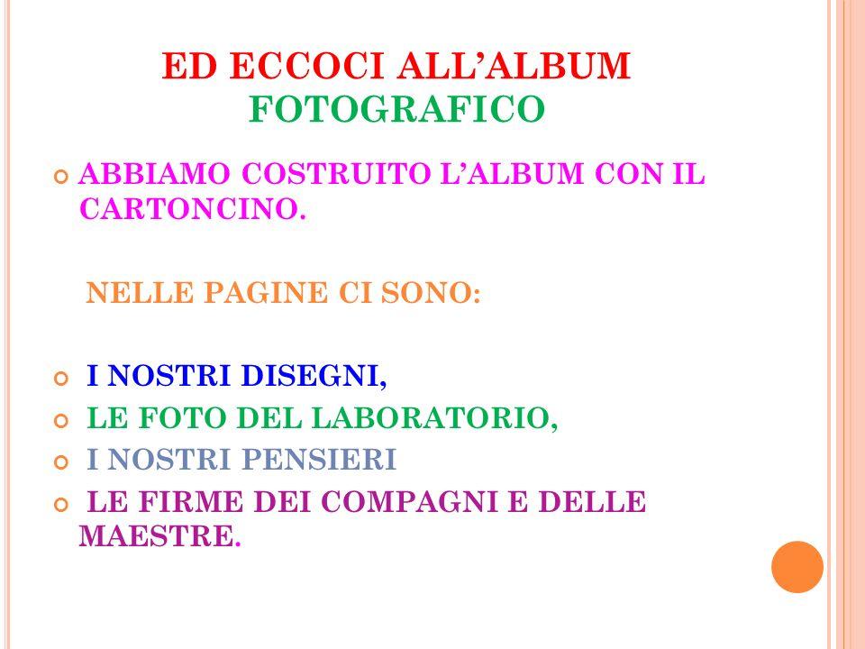 ED ECCOCI ALLALBUM FOTOGRAFICO ABBIAMO COSTRUITO LALBUM CON IL CARTONCINO. NELLE PAGINE CI SONO: I NOSTRI DISEGNI, LE FOTO DEL LABORATORIO, I NOSTRI P