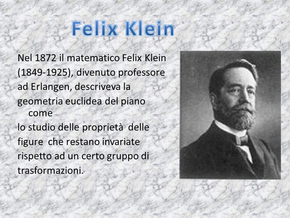 Nel 1872 il matematico Felix Klein (1849-1925), divenuto professore ad Erlangen, descriveva la geometria euclidea del piano come lo studio delle propr