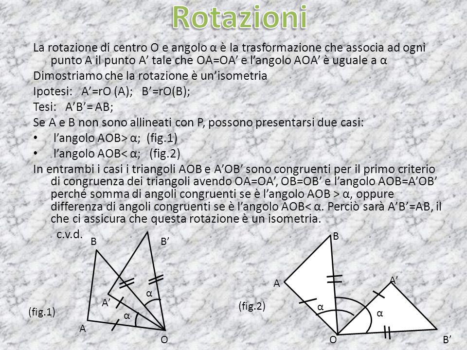 La rotazione di centro O e angolo α è la trasformazione che associa ad ogni punto A il punto A tale che OA=OA e langolo AOA è uguale a α Dimostriamo c