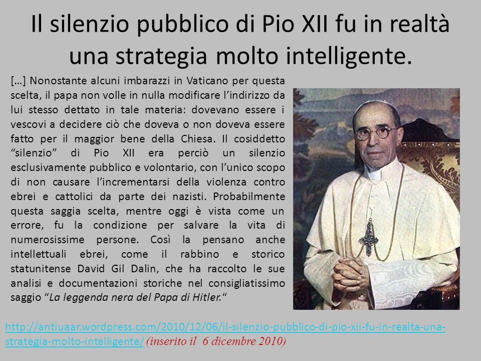 Il silenzio pubblico di Pio XII fu in realtà una strategia molto intelligente. […] Nonostante alcuni imbarazzi in Vaticano per questa scelta, il papa