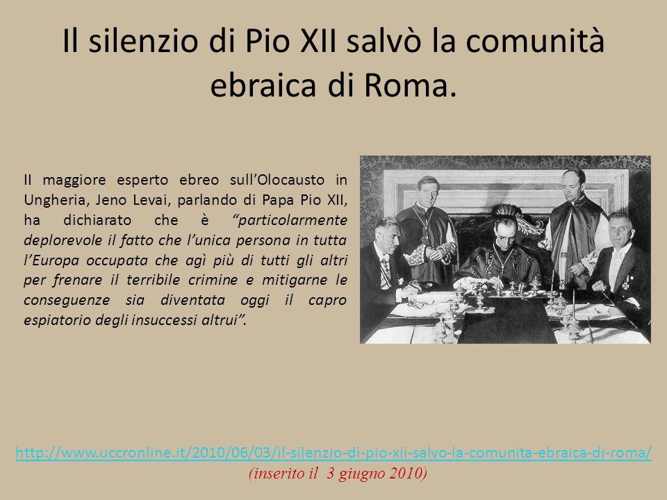 Il silenzio di Pio XII salvò la comunità ebraica di Roma. II maggiore esperto ebreo sullOlocausto in Ungheria, Jeno Levai, parlando di Papa Pio XII, h