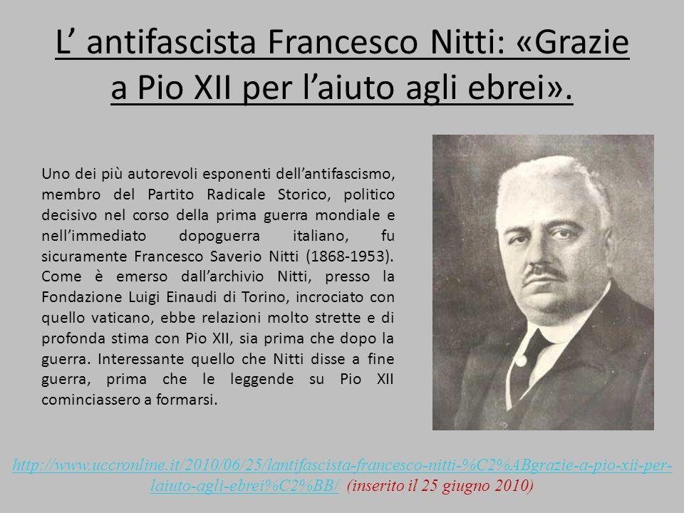 L antifascista Francesco Nitti: «Grazie a Pio XII per laiuto agli ebrei». Uno dei più autorevoli esponenti dellantifascismo, membro del Partito Radica