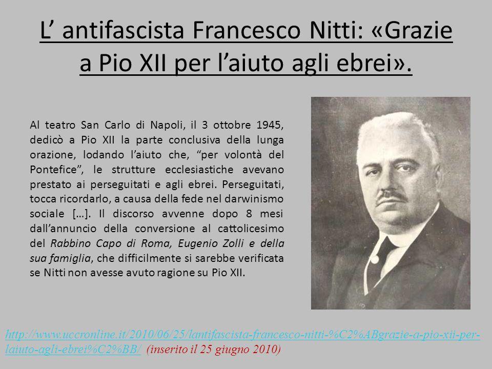 L antifascista Francesco Nitti: «Grazie a Pio XII per laiuto agli ebrei». Al teatro San Carlo di Napoli, il 3 ottobre 1945, dedicò a Pio XII la parte
