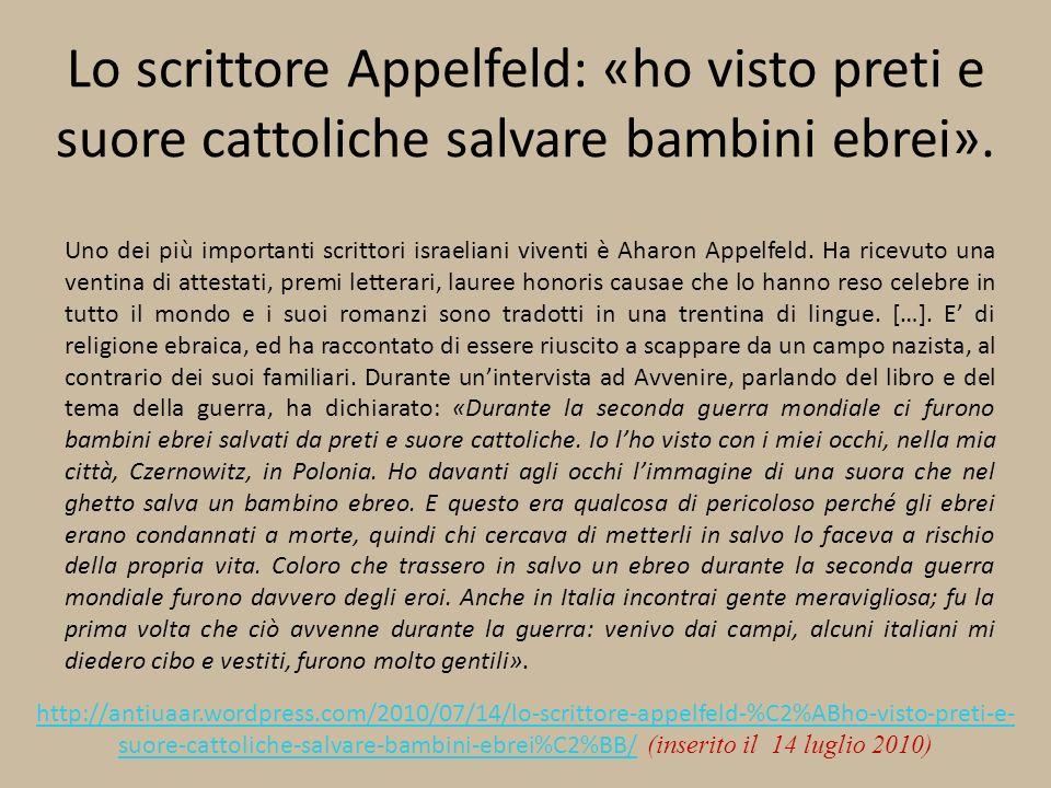 Lo scrittore Appelfeld: «ho visto preti e suore cattoliche salvare bambini ebrei». Uno dei più importanti scrittori israeliani viventi è Aharon Appelf
