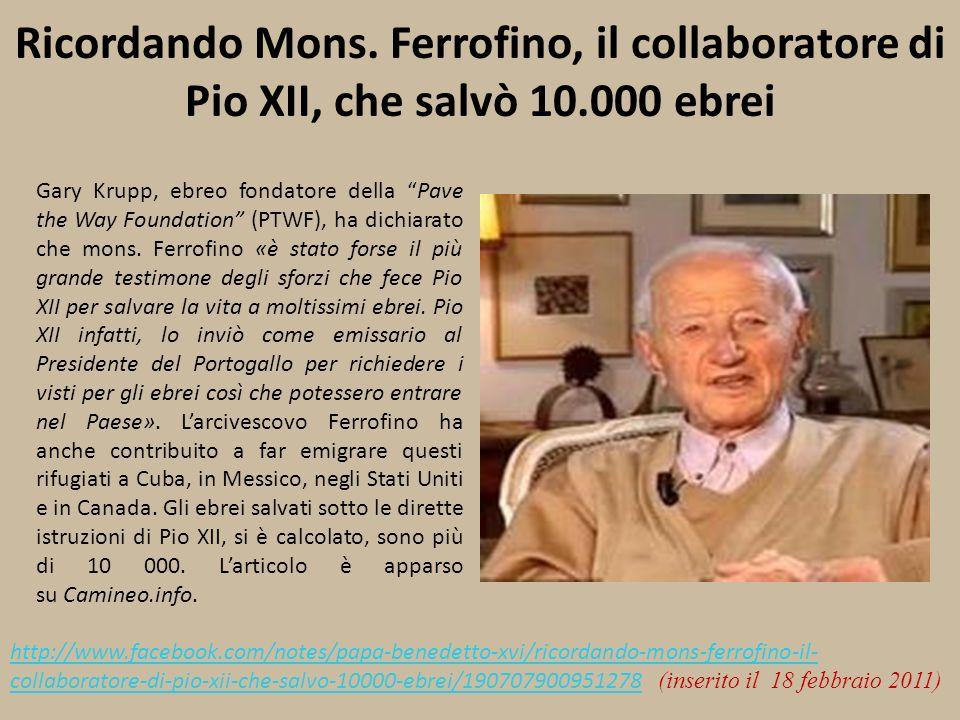 Ricordando Mons. Ferrofino, il collaboratore di Pio XII, che salvò 10.000 ebrei Gary Krupp, ebreo fondatore della Pave the Way Foundation (PTWF), ha d