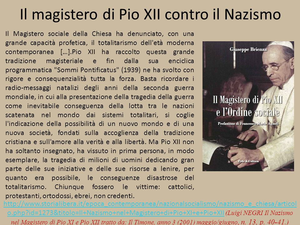 Il magistero di Pio XII contro il Nazismo Il Magistero sociale della Chiesa ha denunciato, con una grande capacità profetica, il totalitarismo dell età moderna contemporanea […].Pio XII ha raccolto questa grande tradizione magisteriale e fin dalla sua enciclica programmatica Sommi Pontificatus (1939) ne ha svolto con rigore e consequenzialità tutta la forza.