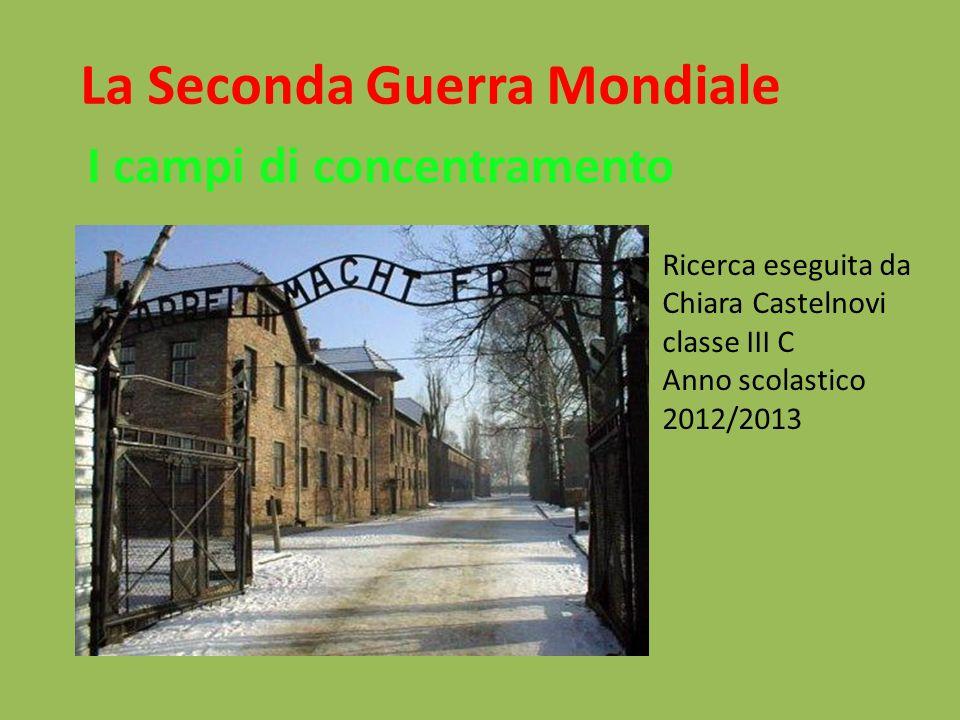 La Seconda Guerra Mondiale I campi di concentramento Ricerca eseguita da Chiara Castelnovi classe III C Anno scolastico 2012/2013