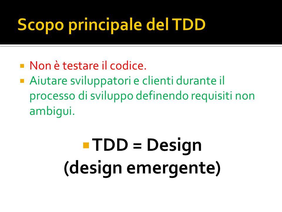 Non è testare il codice. Aiutare sviluppatori e clienti durante il processo di sviluppo definendo requisiti non ambigui. TDD = Design (design emergent