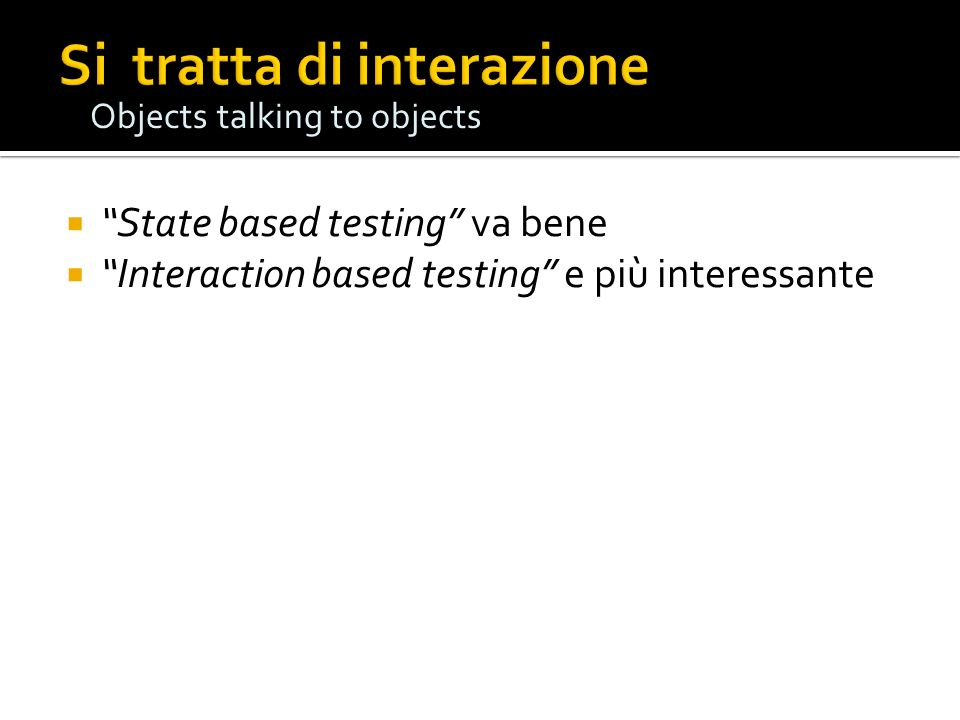 State based testing va bene Interaction based testing e più interessante Objects talking to objects