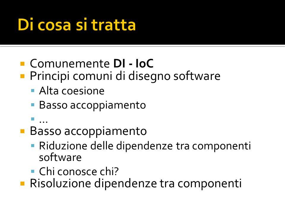 Comunemente DI - IoC Principi comuni di disegno software Alta coesione Basso accoppiamento … Basso accoppiamento Riduzione delle dipendenze tra componenti software Chi conosce chi.
