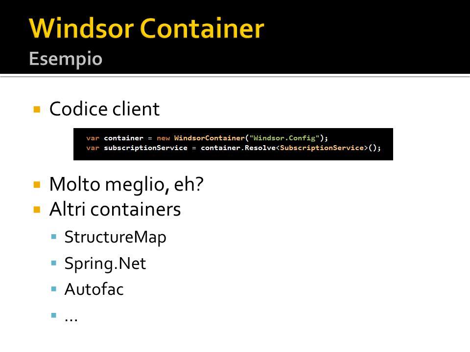 Codice client Molto meglio, eh? Altri containers StructureMap Spring.Net Autofac …