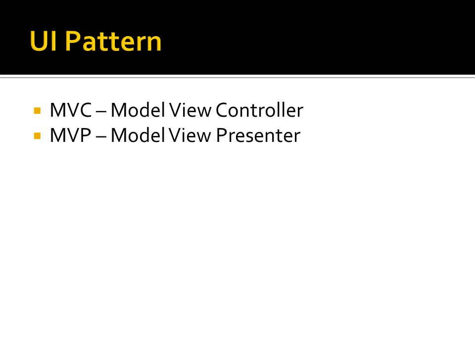 MVC – Model View Controller MVP – Model View Presenter