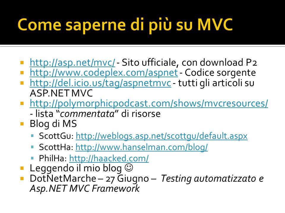 http://asp.net/mvc/ - Sito ufficiale, con download P2 http://asp.net/mvc/ http://www.codeplex.com/aspnet - Codice sorgente http://www.codeplex.com/aspnet http://del.icio.us/tag/aspnetmvc - tutti gli articoli su ASP.NET MVC http://del.icio.us/tag/aspnetmvc http://polymorphicpodcast.com/shows/mvcresources/ - lista commentata di risorse http://polymorphicpodcast.com/shows/mvcresources/ Blog di MS ScottGu: http://weblogs.asp.net/scottgu/default.aspxhttp://weblogs.asp.net/scottgu/default.aspx ScottHa: http://www.hanselman.com/blog/http://www.hanselman.com/blog/ PhilHa: http://haacked.com/http://haacked.com/ Leggendo il mio blog DotNetMarche – 27 Giugno – Testing automatizzato e Asp.NET MVC Framework