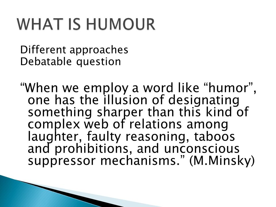 Different approaches Debatable question When we employ a word like humor, one has the illusion of designating something sharper than this kind of complex web of relations among laughter, faulty reasoning, taboos and prohibitions, and unconscious suppressor mechanisms.