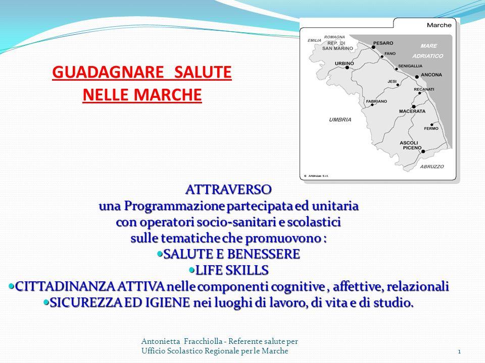 1 GUADAGNARE SALUTE NELLE MARCHE ATTRAVERSO una Programmazione partecipata ed unitaria con operatori socio-sanitari e scolastici sulle tematiche che promuovono : SALUTE E BENESSERE SALUTE E BENESSERE LIFE SKILLS LIFE SKILLS CITTADINANZA ATTIVA nelle componenti cognitive, affettive, relazionali CITTADINANZA ATTIVA nelle componenti cognitive, affettive, relazionali SICUREZZA ED IGIENE nei luoghi di lavoro, di vita e di studio.