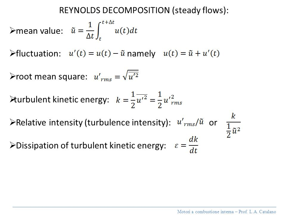 Motori a combustione interna – Prof. L.A. Catalano REYNOLDS DECOMPOSITION (steady flows): mean value: fluctuation: namely root mean square: turbulent