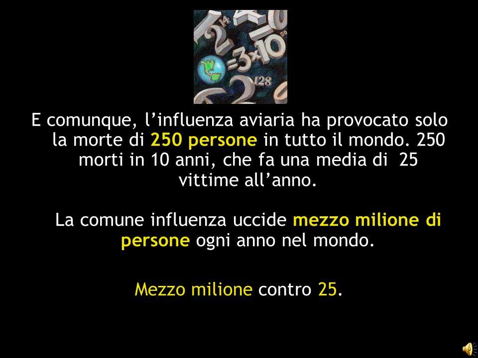E comunque, linfluenza aviaria ha provocato solo la morte di 250 persone in tutto il mondo. 250 morti in 10 anni, che fa una media di 25 vittime allan